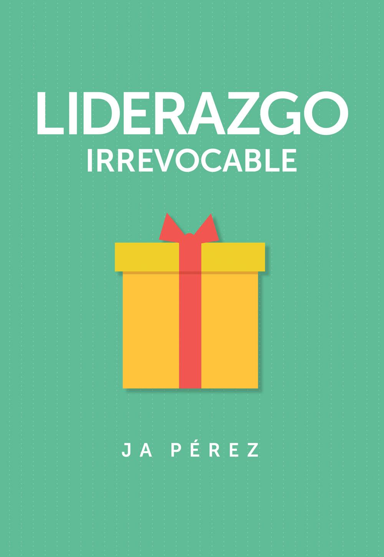 Liderazgo Irrevocable por JA Perez